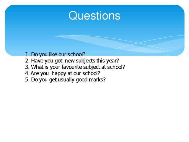 Questions 1. Do you like our school? 2. Have you got new subjects this year?...