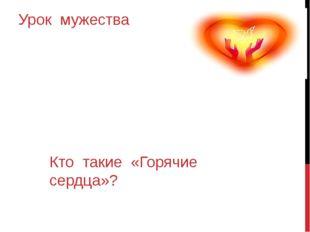 Урок мужества Кто такие «Горячие сердца»?