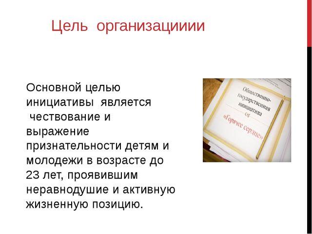 Цель организацииии Основной целью инициативы является чествование и выражение...