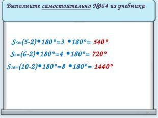 Выполните самостоятельно №364 из учебника S5=(5-2)•180°=3 •180°= 540° S6=(6-2