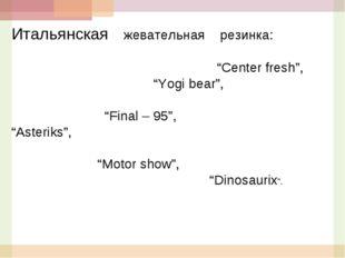 """Итальянская жевательная резинка: """"Center fresh"""", """"Yogi bear"""", """"Final – 95"""", """""""
