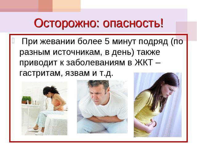 Осторожно: опасность! При жевании более 5 минут подряд (по разным источникам,...