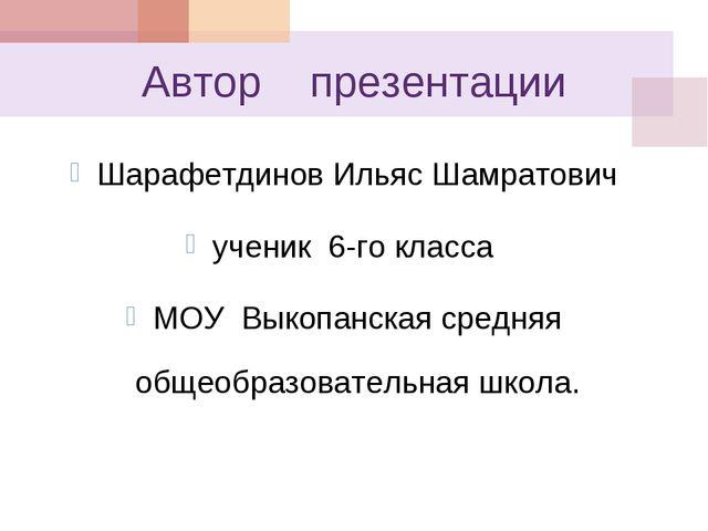 Автор презентации Шарафетдинов Ильяс Шамратович ученик 6-го класса МОУ Выкопа...