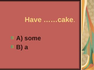 Have ……cake. A) some B) a