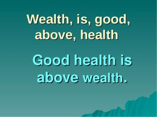 Wealth, is, good, above, health Good health is above wealth.