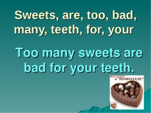 Sweets, are, too, bad, many, teeth, for, your Too many sweets are bad for you