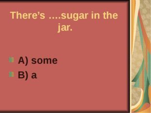 There's ….sugar in the jar. A) some B) a
