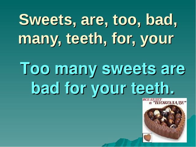 Sweets, are, too, bad, many, teeth, for, your Too many sweets are bad for you...