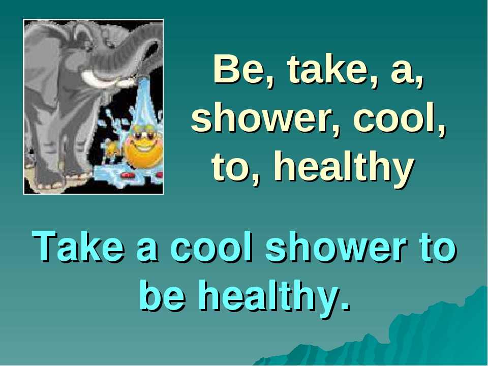 Be, take, a, shower, cool, to, healthy Take a cool shower to be healthy.