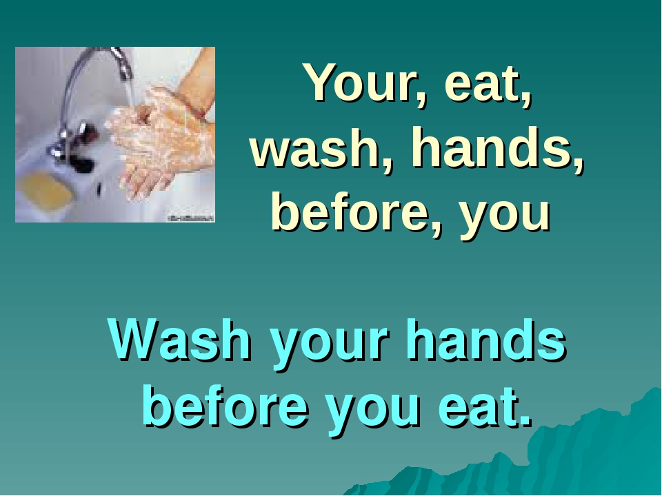 Your, eat, wash, hands, before, you Wash your hands before you eat.