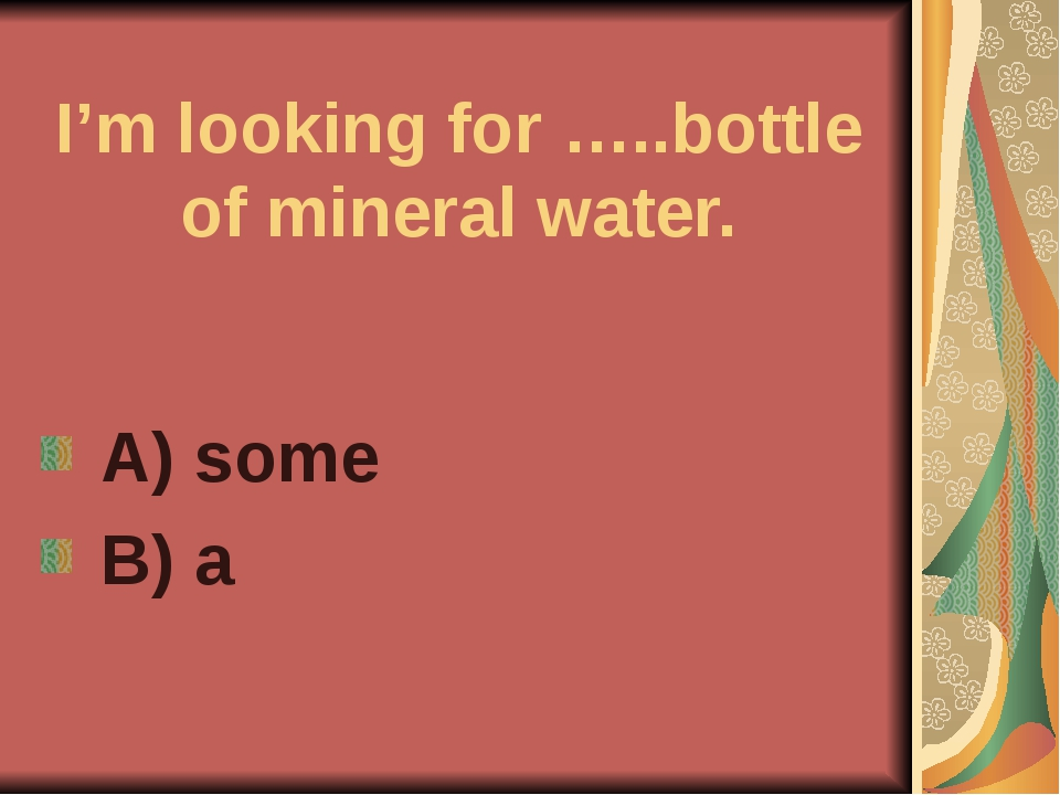 I'm looking for …..bottle of mineral water. A) some B) a