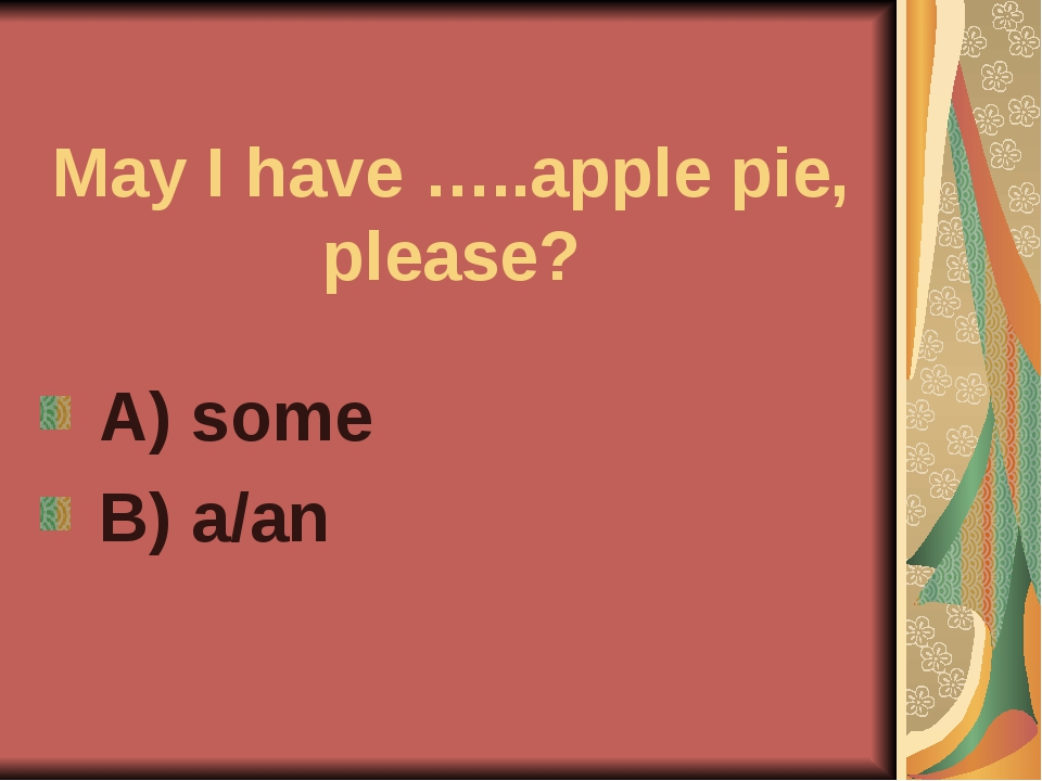 May I have …..apple pie, please? A) some B) a/an