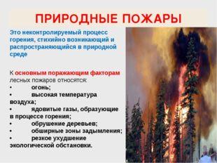 ПРИРОДНЫЕ ПОЖАРЫ Это неконтролируемый процесс горения, стихийно возникающий и