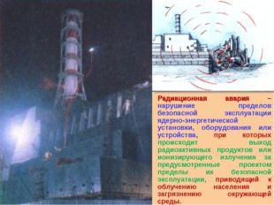 Радиационная авария – нарушение пределов безопасной эксплуатации ядерно-энерг