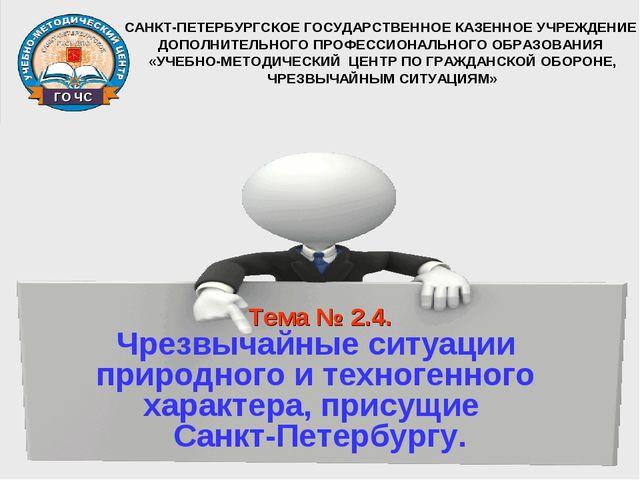 Тема № 2.4. Чрезвычайные ситуации природного и техногенного характера, прису...
