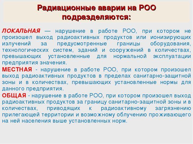 Радиационные аварии на РОО подразделяются: ЛОКАЛЬНАЯ — нарушение в работе РОО...