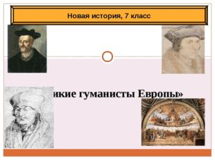 «Великие гуманисты Европы» Новая история, 7 класс Антоненкова Анжелика МОУ Бу