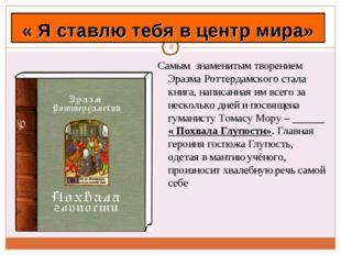 * Самым знаменитым творением Эразма Роттердамского стала книга, написанная им
