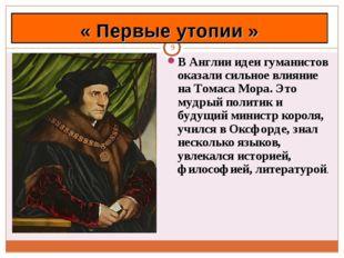 * В Англии идеи гуманистов оказали сильное влияние на Томаса Мора. Это мудрый