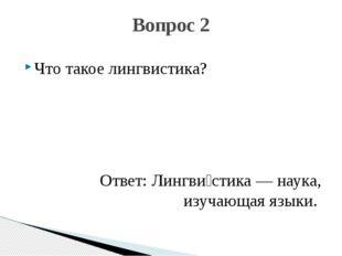 Что такое лингвистика? Ответ: Лингви́стика— наука, изучающая языки. Вопрос 2
