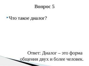 Что такое диалог? Ответ: Диалог – это форма общения двух и более человек. Воп
