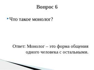 Что такое монолог? Ответ: Монолог – это форма общения одного человека с остал