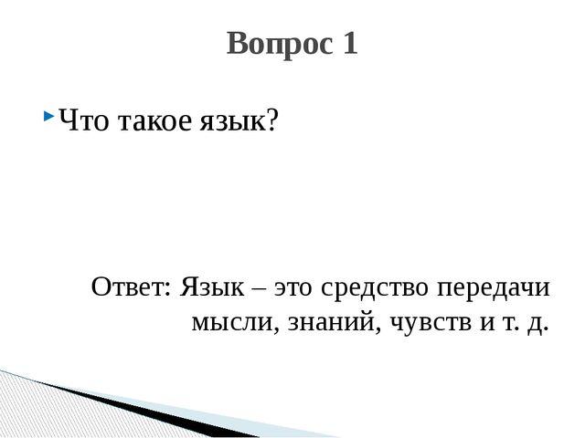 Что такое язык? Ответ: Язык – это средство передачи мысли, знаний, чувств и т...