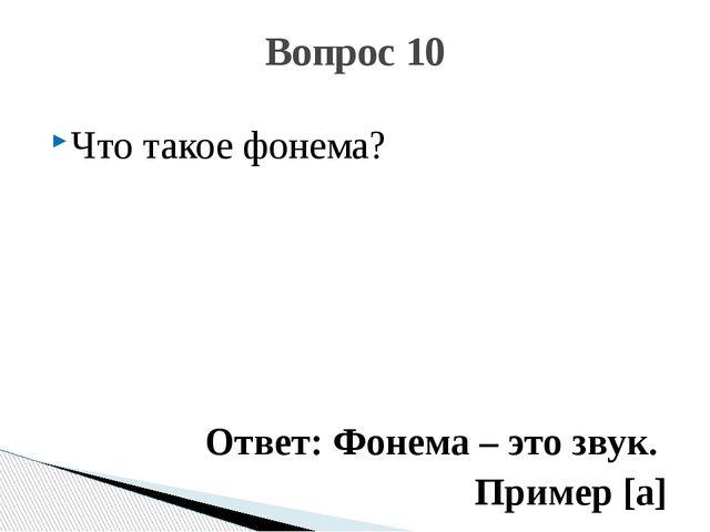 Что такое фонема? Ответ: Фонема – это звук. Пример [а] Вопрос 10