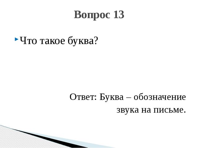 Что такое буква? Ответ: Буква – обозначение звука на письме. Вопрос 13
