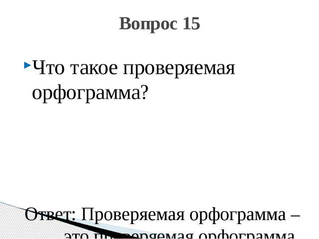 Что такое проверяемая орфограмма? Ответ: Проверяемая орфограмма – это проверя...