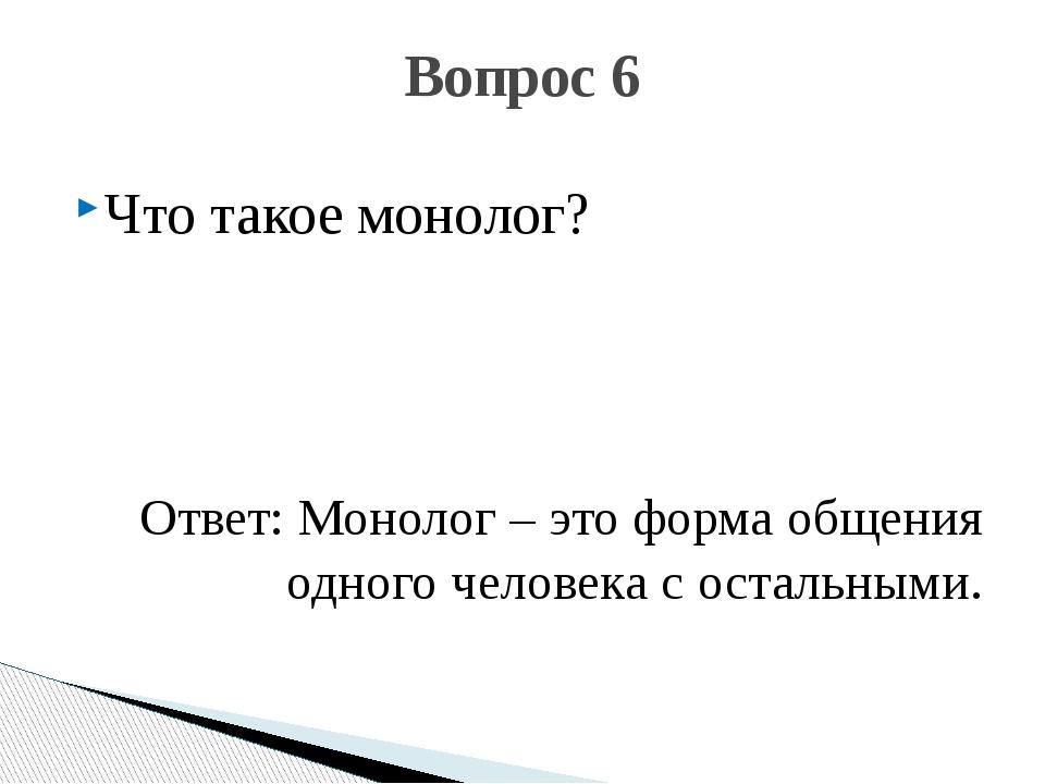 Что такое монолог? Ответ: Монолог – это форма общения одного человека с остал...
