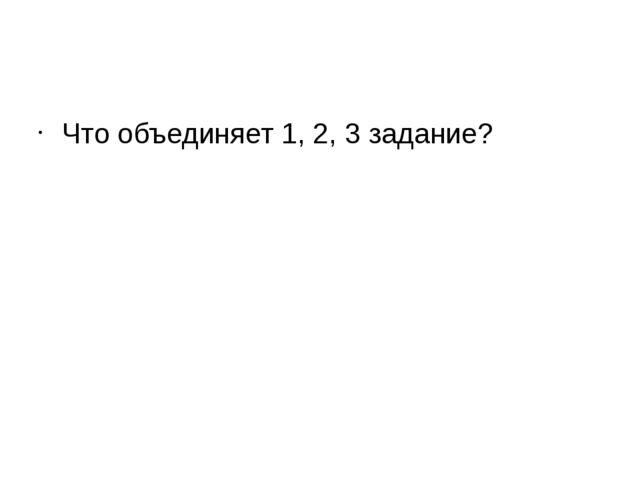 Что объединяет 1, 2, 3 задание?