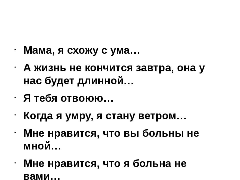 Мама, я схожу с ума… А жизнь не кончится завтра, она у нас будет длинной… Я...