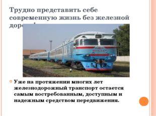 Трудно представить себе современную жизнь без железной дороги! Уже на протяже