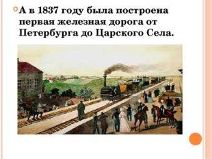 А в 1837 году была построена первая железная дорога от Петербурга до Царского
