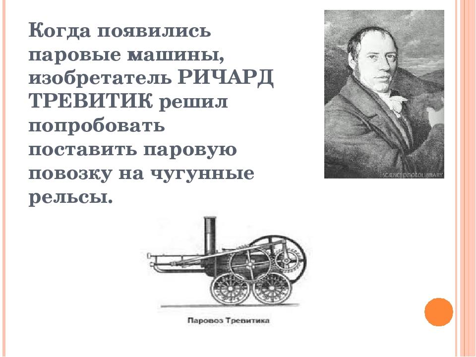 Когда появились паровые машины, изобретатель РИЧАРД ТРЕВИТИК решил попробоват...