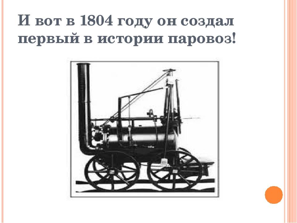 И вот в 1804 году он создал первый в истории паровоз!