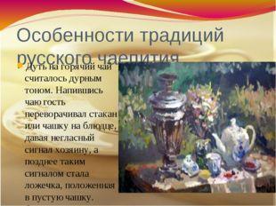Особенности традиций русского чаепития Дуть на горячий чай считалось дурным т