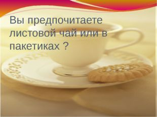 Вы предпочитаете листовой чай или в пакетиках ?