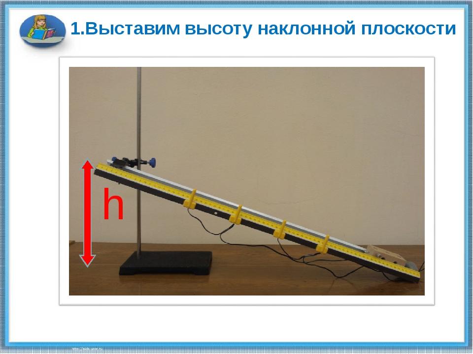 1.Выставим высоту наклонной плоскости h