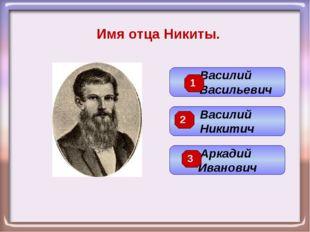 Имя отца Никиты. Василий Никитич Василий Васильевич Аркадий Иванович 3 2 1