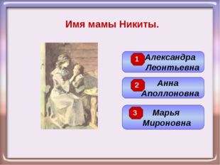 Имя мамы Никиты. Анна Аполлоновна Александра Леонтьевна Марья Мироновна 3 2 1
