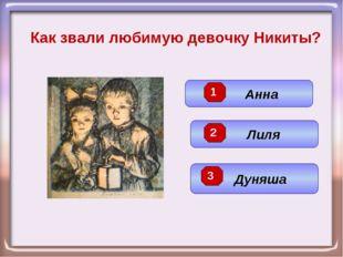 Как звали любимую девочку Никиты? Лиля Анна Дуняша 3 2 1