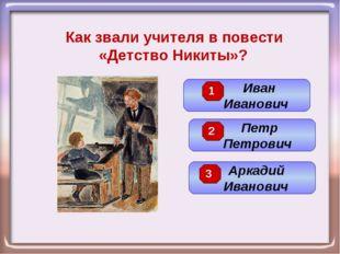 Как звали учителя в повести «Детство Никиты»? Петр Петрович Иван Иванович Арк
