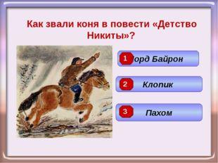 Как звали коня в повести «Детство Никиты»? Клопик Лорд Байрон Пахом 3 2 1