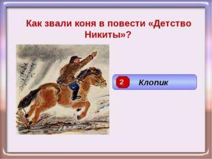 Как звали коня в повести «Детство Никиты»? Клопик 2
