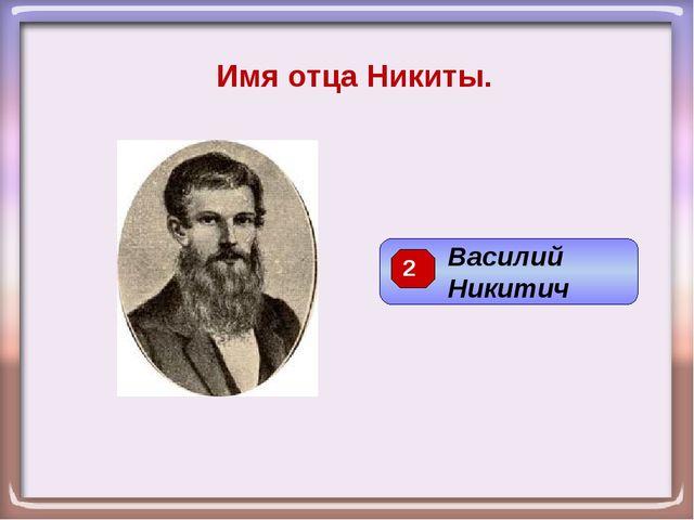 Имя отца Никиты. Василий Никитич 2