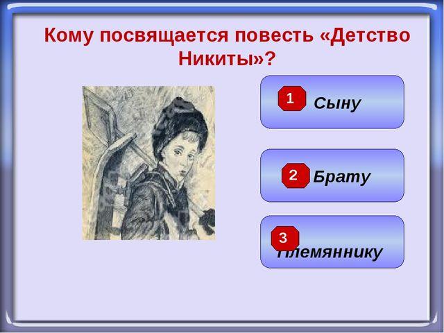 Брату Племяннику Сыну Кому посвящается повесть «Детство Никиты»? 1 2 3