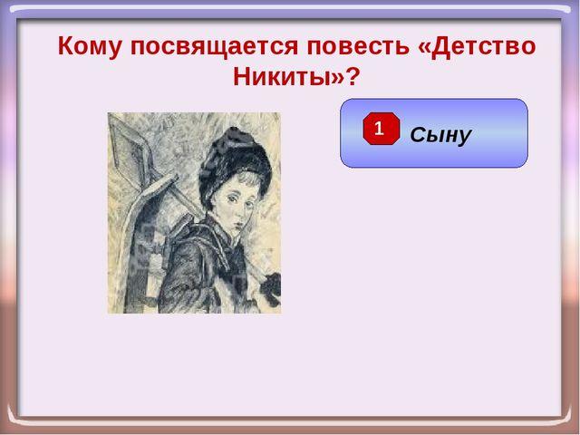 Сыну Кому посвящается повесть «Детство Никиты»? 1