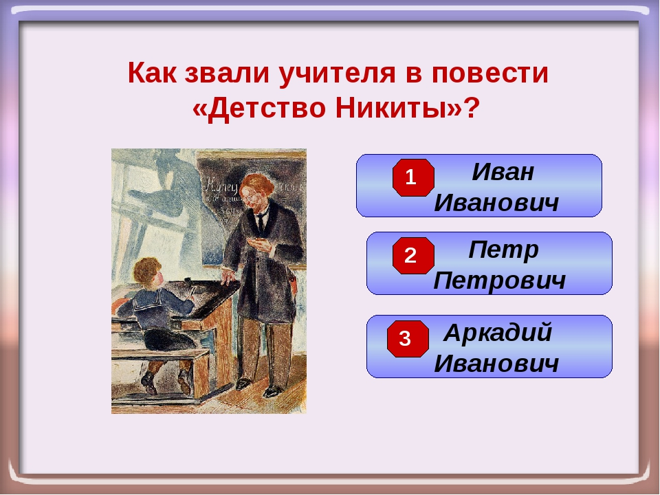 Как звали учителя в повести «Детство Никиты»? Петр Петрович Иван Иванович Арк...